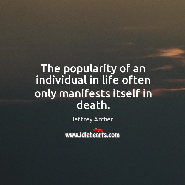 The popularity of an individual in life often only manifests itself in death. Jeffrey Archer Picture Quote