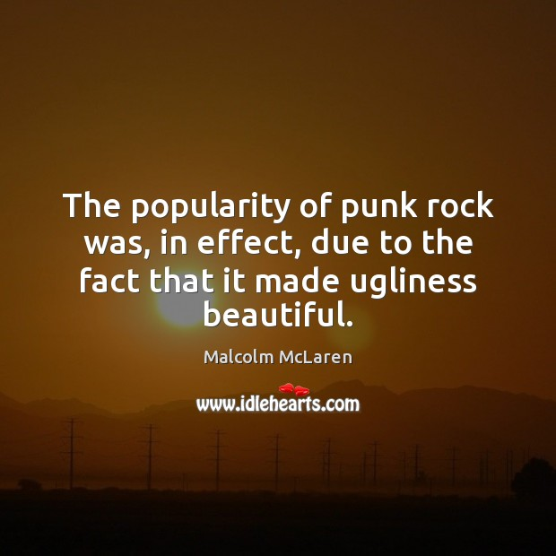 The popularity of punk rock was, in effect, due to the fact Malcolm McLaren Picture Quote