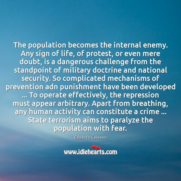 The population becomes the internal enemy. Any sign of life, of protest, Eduardo Galeano Picture Quote