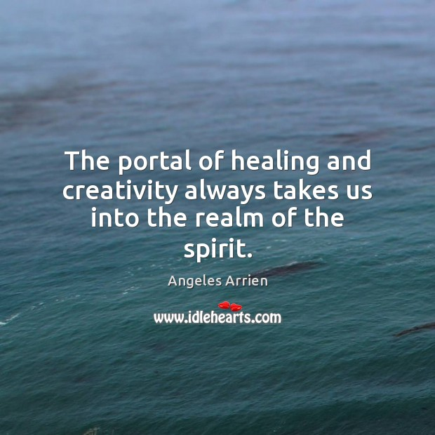 Image, The portal of healing and creativity always takes us into the realm of the spirit.