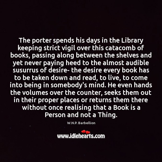 The porter spends his days in the Library keeping strict vigil over W.N.P. Barbellion Picture Quote