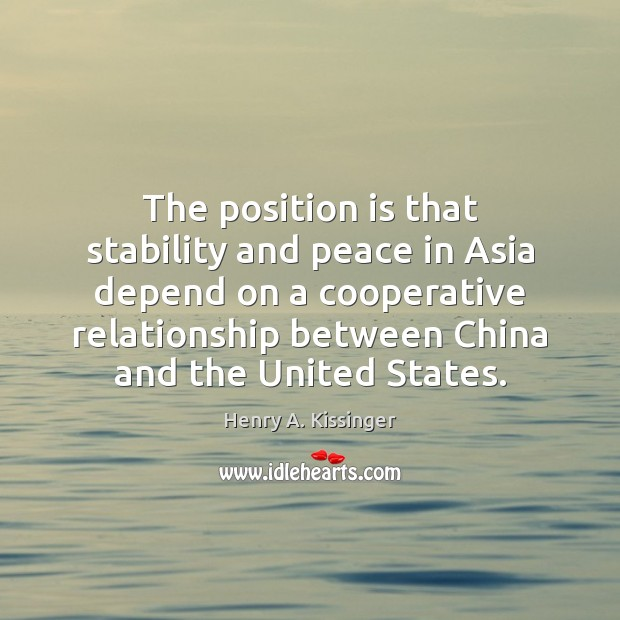 The position is that stability and peace in Asia depend on a Henry A. Kissinger Picture Quote