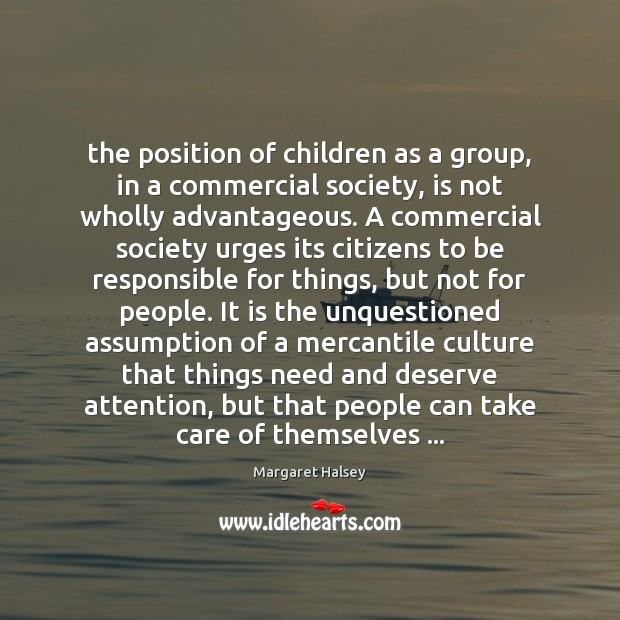 The position of children as a group, in a commercial society, is Margaret Halsey Picture Quote
