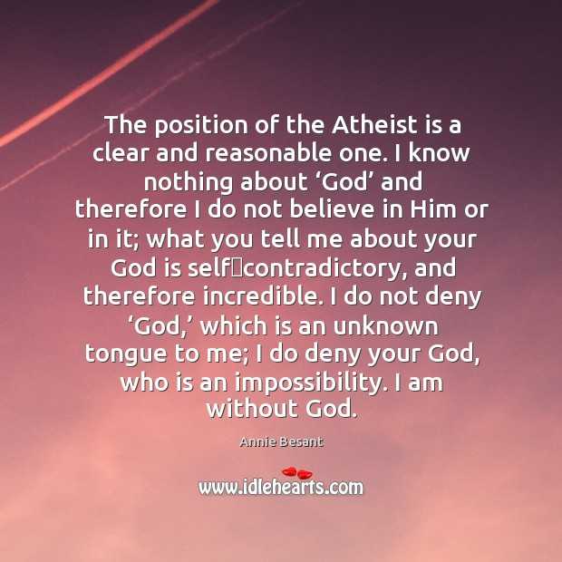 The position of the Atheist is a clear and reasonable one. I Believe in Him Quotes Image
