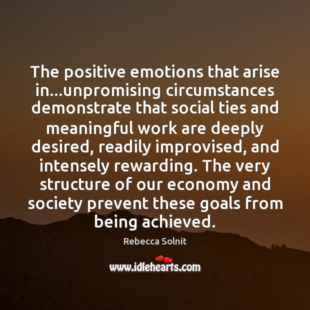 The positive emotions that arise in…unpromising circumstances demonstrate that social ties Rebecca Solnit Picture Quote