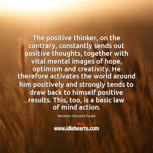 The positive thinker, on the contrary, constantly sends out positive thoughts, together Norman Vincent Peale Picture Quote