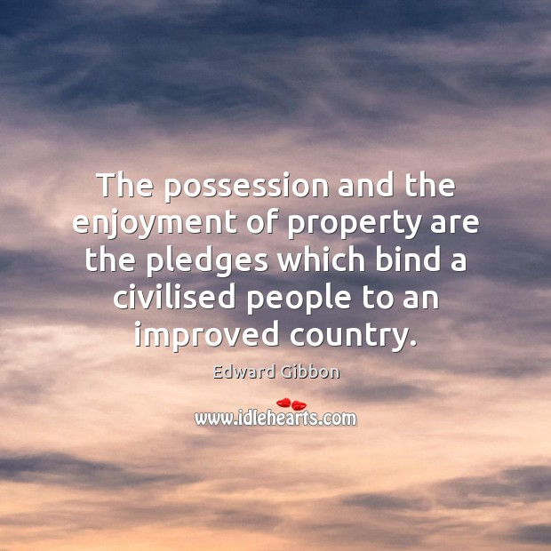 The possession and the enjoyment of property are the pledges which bind Edward Gibbon Picture Quote