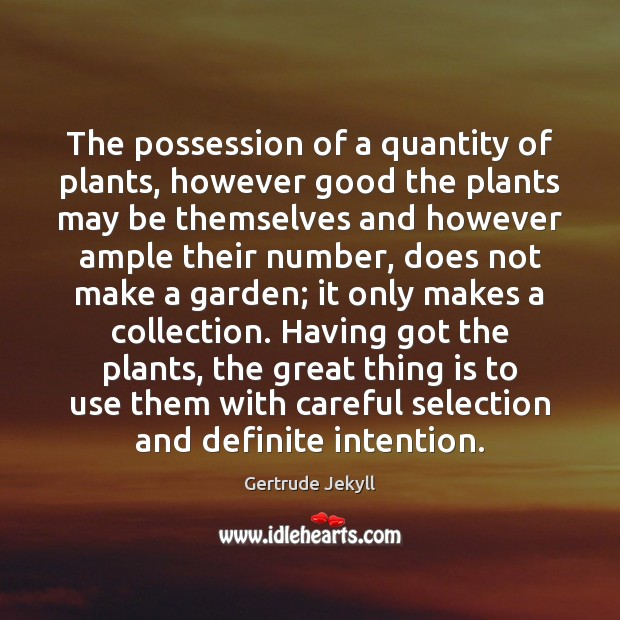 The possession of a quantity of plants, however good the plants may Gertrude Jekyll Picture Quote