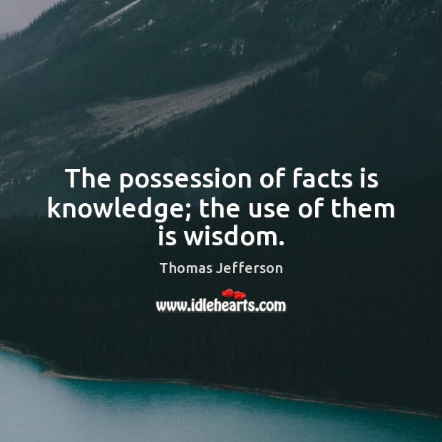 The possession of facts is knowledge; the use of them is wisdom. Image