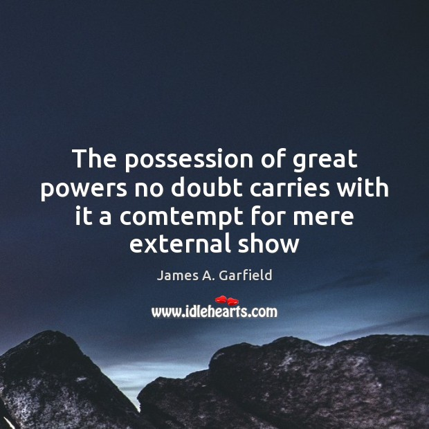 James A. Garfield Picture Quote image saying: The possession of great powers no doubt carries with it a comtempt for mere external show