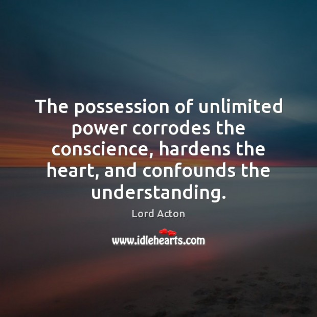 The possession of unlimited power corrodes the conscience, hardens the heart, and Lord Acton Picture Quote