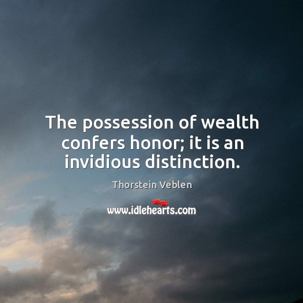 The possession of wealth confers honor; it is an invidious distinction. Thorstein Veblen Picture Quote