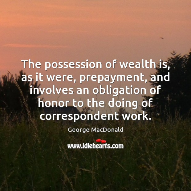 The possession of wealth is, as it were, prepayment, and involves an George MacDonald Picture Quote