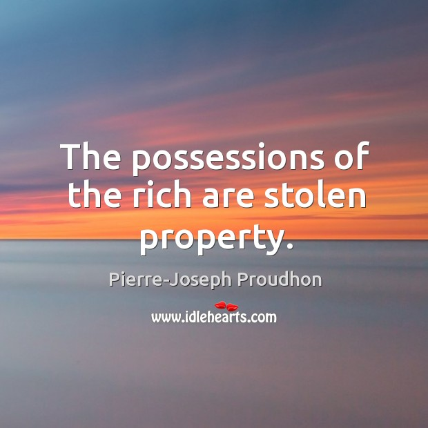 The possessions of the rich are stolen property. Image