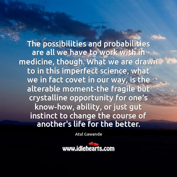 The possibilities and probabilities are all we have to work with in Atul Gawande Picture Quote