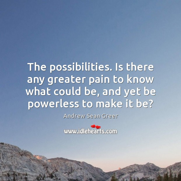The possibilities. Is there any greater pain to know what could be, Image