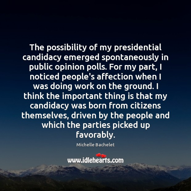 The possibility of my presidential candidacy emerged spontaneously in public opinion polls. Michelle Bachelet Picture Quote