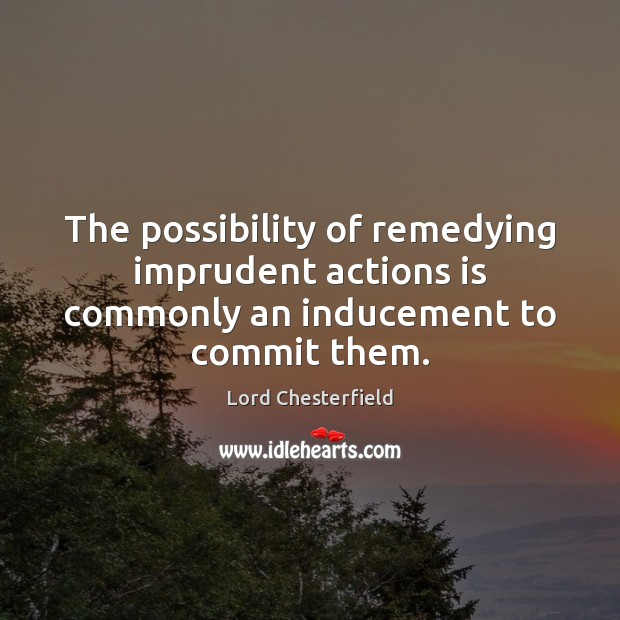 The possibility of remedying imprudent actions is commonly an inducement to commit them. Image