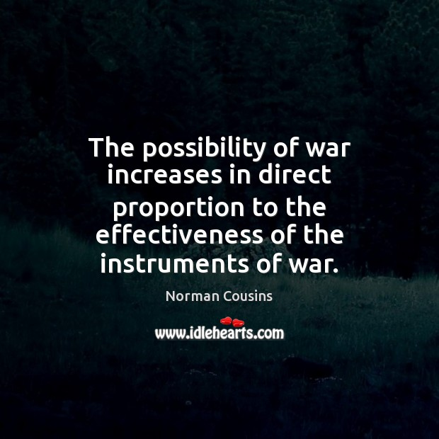 The possibility of war increases in direct proportion to the effectiveness of Norman Cousins Picture Quote