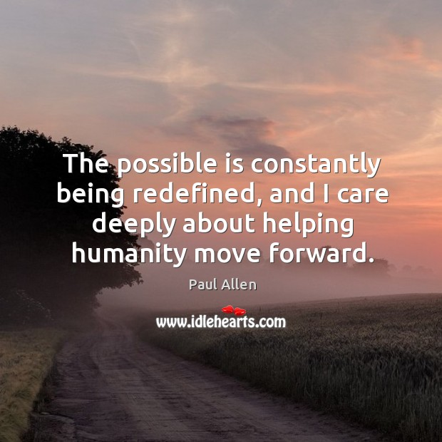 The possible is constantly being redefined, and I care deeply about helping humanity move forward. Image