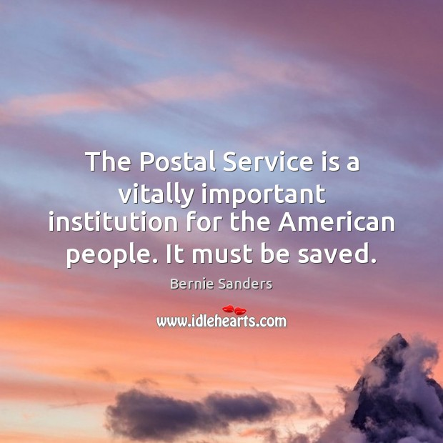 The Postal Service is a vitally important institution for the American people. Bernie Sanders Picture Quote