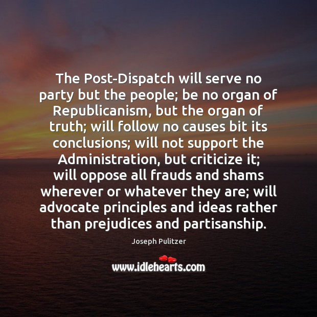 The Post-Dispatch will serve no party but the people; be no organ Criticize Quotes Image