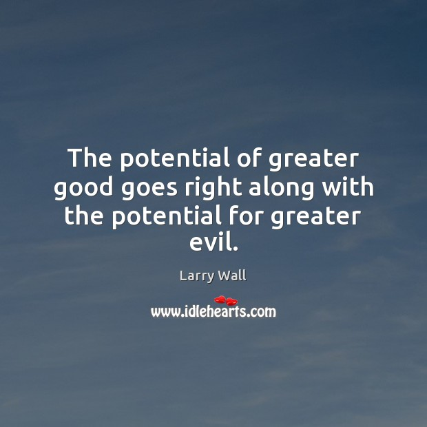 The potential of greater good goes right along with the potential for greater evil. Larry Wall Picture Quote
