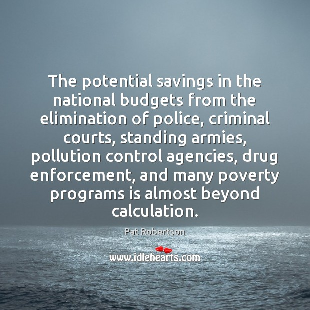 The potential savings in the national budgets from the elimination of police, Pat Robertson Picture Quote