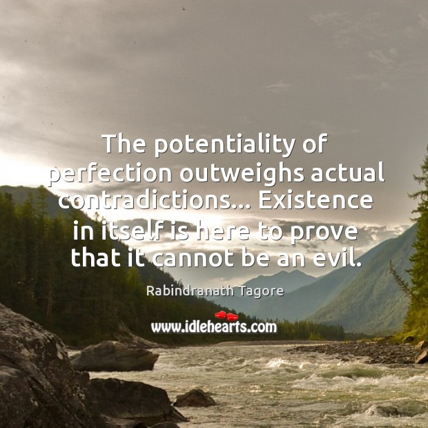 The potentiality of perfection outweighs actual contradictions… Existence in itself is here Image