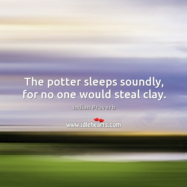 Image, The potter sleeps soundly, for no one would steal clay.