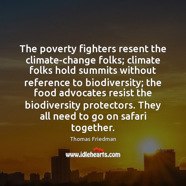 The poverty fighters resent the climate-change folks; climate folks hold summits without Thomas Friedman Picture Quote