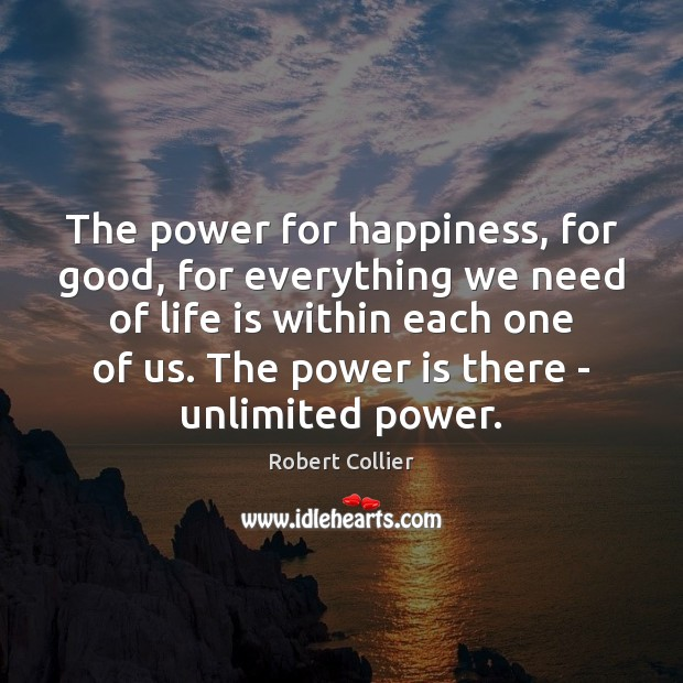 The power for happiness, for good, for everything we need of life Robert Collier Picture Quote
