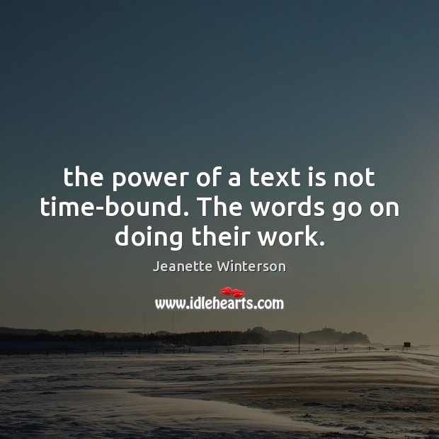 The power of a text is not time-bound. The words go on doing their work. Jeanette Winterson Picture Quote
