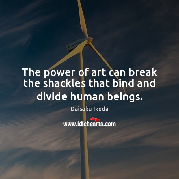 The power of art can break the shackles that bind and divide human beings. Daisaku Ikeda Picture Quote