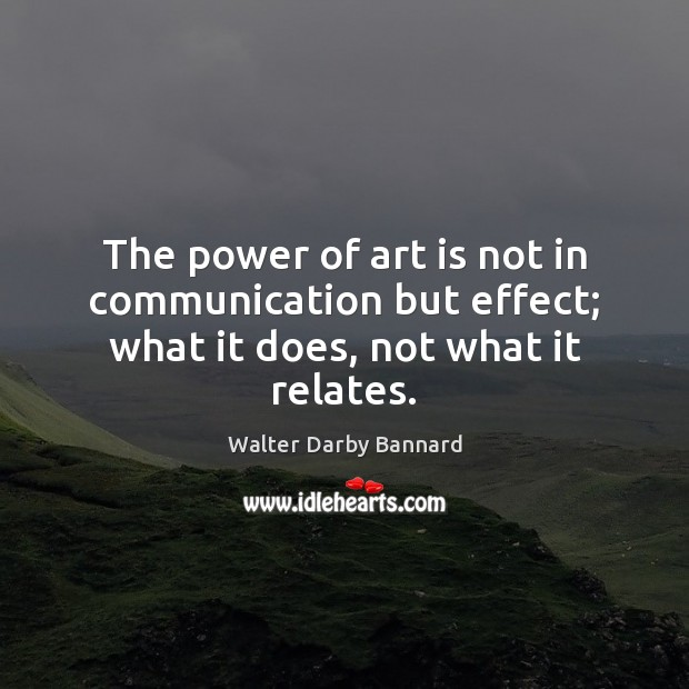The power of art is not in communication but effect; what it does, not what it relates. Image