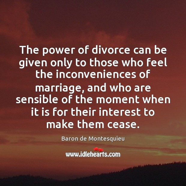 The power of divorce can be given only to those who feel Baron de Montesquieu Picture Quote