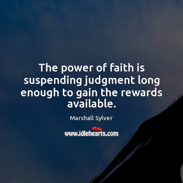 The power of faith is suspending judgment long enough to gain the rewards available. Marshall Sylver Picture Quote