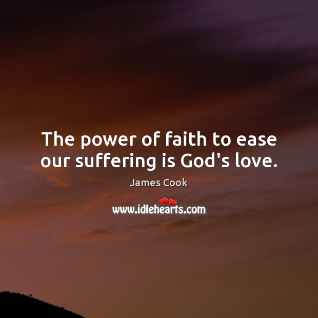 The power of faith to ease our suffering is God's love. James Cook Picture Quote