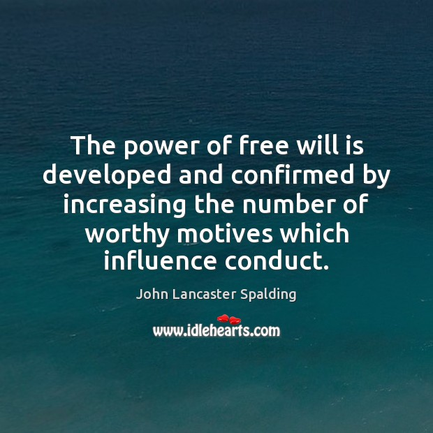 The power of free will is developed and confirmed by increasing the John Lancaster Spalding Picture Quote