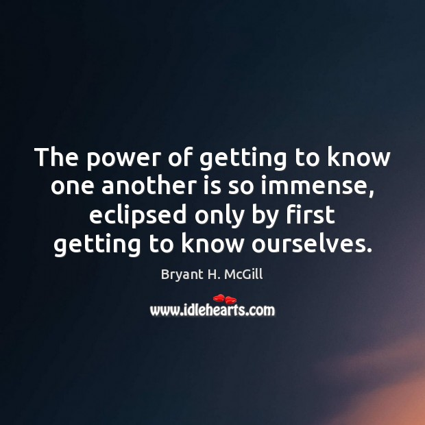 The power of getting to know one another is so immense, eclipsed Bryant H. McGill Picture Quote