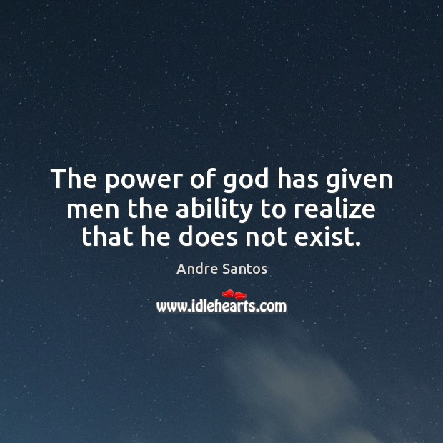 The power of God has given men the ability to realize that he does not exist. Image