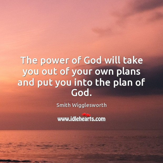 The power of God will take you out of your own plans and put you into the plan of God. Smith Wigglesworth Picture Quote