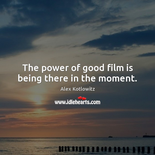 Image, The power of good film is being there in the moment.