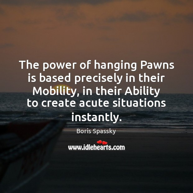 The power of hanging Pawns is based precisely in their Mobility, in Ability Quotes Image