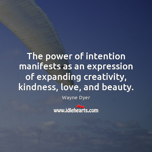 The power of intention manifests as an expression of expanding creativity, kindness, Wayne Dyer Picture Quote