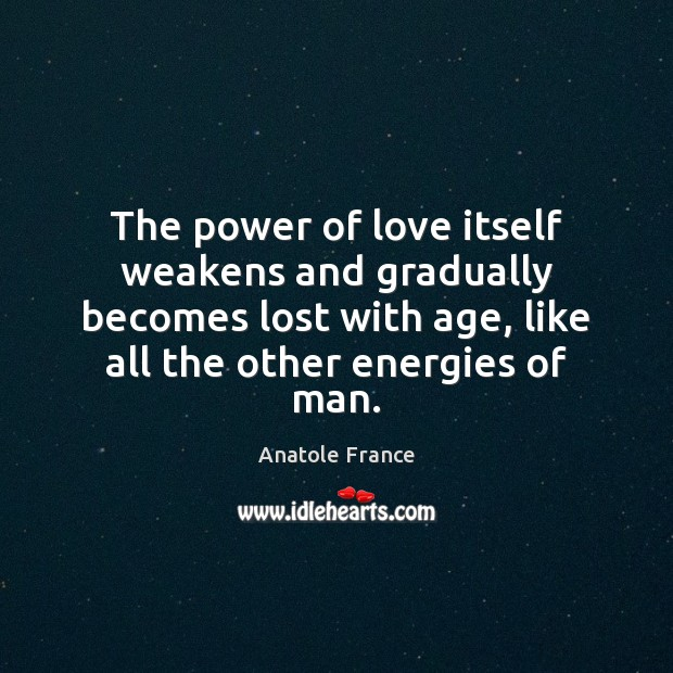 The power of love itself weakens and gradually becomes lost with age, Anatole France Picture Quote