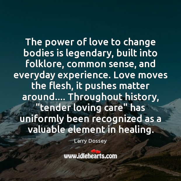 The power of love to change bodies is legendary. Larry Dossey Picture Quote