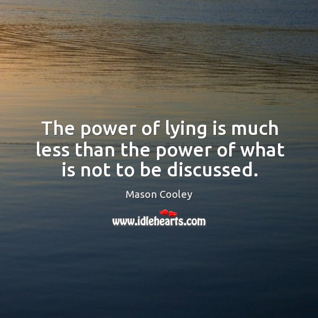 The power of lying is much less than the power of what is not to be discussed. Image