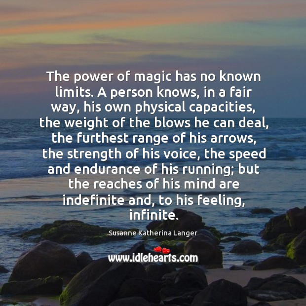 The power of magic has no known limits. A person knows, in Susanne Katherina Langer Picture Quote