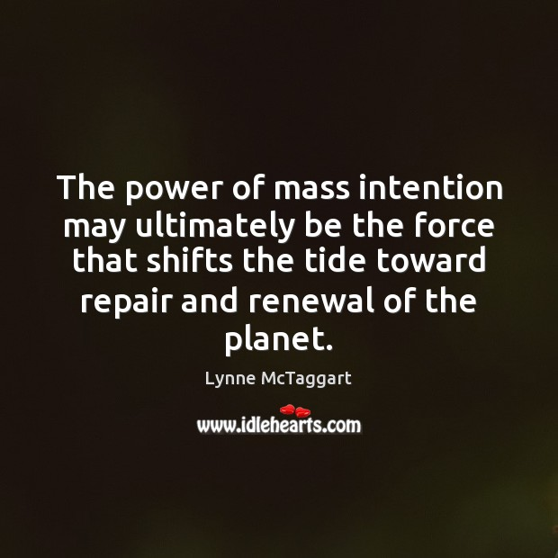 The power of mass intention may ultimately be the force that shifts Lynne McTaggart Picture Quote